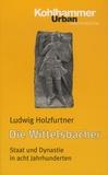Ludwig Holzfurtner - Die Wittelsbacher - Staat und Dynastie in acht Jahrhunderten.
