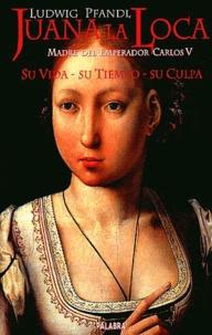 Ludwig Pfandl - Juana la Loca, madre del Emperador Carlos V - Su vida, su tiempo, su culpa.