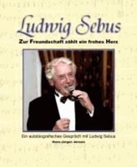 Ludwig Sebus - Zur Freundschaft zählt ein frohes Herz - Ein autobiografisches Gespräch mit Ludwig Sebus.