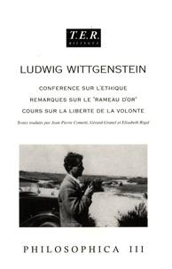 """Ludwig Wittgenstein - Philosophica - Tome 3, Conférence sur l'éthique, Remarques sur le """"rameau d'or"""", Cours sur la liberté de la volonté."""