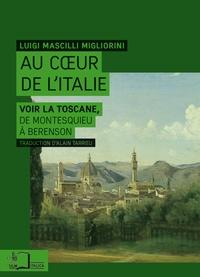 Luigi Mascilli Migliorini - Au coeur de l'Italie - Voir la Toscane, de Montesquieu à Berenson.