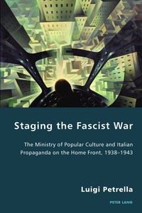 Luigi Petrella - Staging the Fascist War - The Ministry of Popular Culture and Italian Propaganda on the Home Front, 1938–1943.