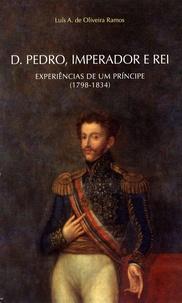 Luís A. de Oliveira Ramos - Dom Pedro, imperador e rei - Experiências de um principe (1798-1834).