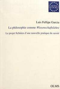 Luis Fellipe Garcia - La philosophie comme Wissenschaftslehre - Le projet fichtéen d'une nouvelle pratique du savoir.