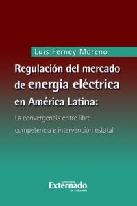 Luis Ferney Moreno - Regulación del mercado de energía eléctrica en América Latina - La convergencia entre libre competencia e intervención estatal.