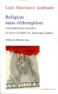 Luis Martinez Andrade - Religion sans rédemption - Contradictions sociales et rêves éveillés en Amérique latine.