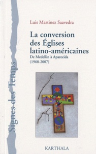 Luis Martinez Saavedra - La conversion des Eglises latino-américaines - De Medellin à Aparecida (1968-2007).