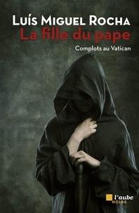 Luis Miguel Rocha - Complots au Vatican Tome 4 : La fille du pape.