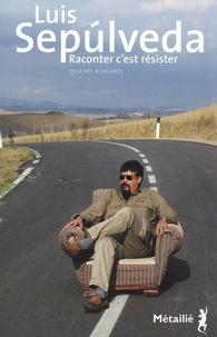 Luis Sepúlveda - Raconter c'est resister - Quatre romans.