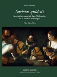 """Luisa Brunori - """"Societas quid sit"""" La société commerciale dans l'élaboration de la Seconde Scolastique - Personnes et capitaux entre XVIe et XVIIe siècle."""