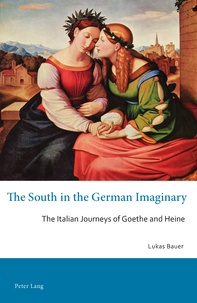 Lukas Bauer - The South in the German Imaginary - The Italian Journeys of Goethe and Heine.