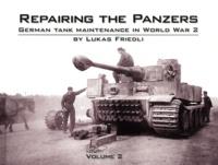 Lukas Friedli - Repairing the Panzers - German Tank Maintenance in World War 2, Volume 2.