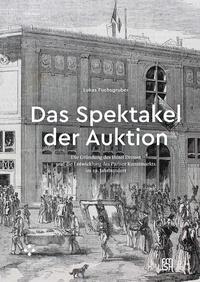 Lukas Fuchsgruber - Das spektakel der auktion - Die grundung des Hotel Drouot und die entw icklung des pariser kunstmarkt.