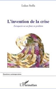Lukas Stella - L'invention de la crise - Escroquerie sur un futur en perdition.