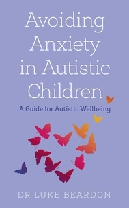 Luke Beardon - Avoiding Anxiety in Autistic Children - A Guide for Autistic Wellbeing.
