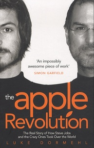 Luke Dormehl - The Apple Revolution - The Real Story of How Steve Jobs and the Crazy Ones Took Over the World.