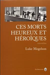 Luke Mogelson - Ces morts heureux et héroïques.