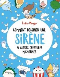 Lulu Mayo et Gary Panton - Comment dessiner une sirène & autres créatures mignonnes.