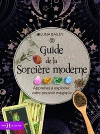 Luna Bailey - Guide de la sorcière moderne - Apprenez à exploiter votre pouvoir magique.