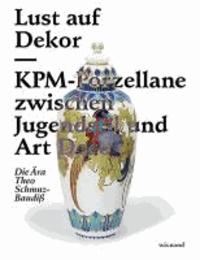 Lust auf Dekor - KPM-Porzellane zwischen Jugendstil und Art Deco. Die Ära Theo Schmuz-Baudiß..