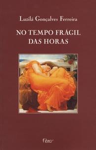 Luzila Gonçalves Ferreira - No tempo fragil das horas - Edition en langue portugaise.