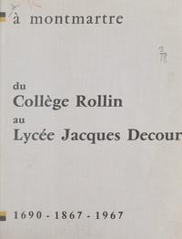 Lycée Jacques Decour et  Collectif - À Montmartre, du collège Rollin au lycée Jacques Decour - 1690-1867-1967.