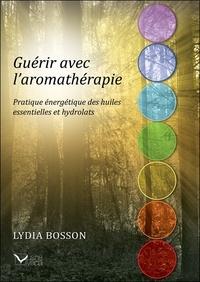 Lydia Bosson - Guérir avec l'aromathérapie - Pratique énergétique des huiles essentielles et hydrolats.