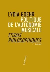 Lydia Goehr - Politique de l'autonomie musicale - Essais philosophiques.