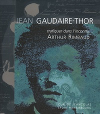 Lydia Harambourg et Claude Jeancolas - Jean Gaudaire-Thor - Trafiquer dans l'inconnu... Arthur Rimbaud.