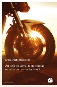 Lydia Truglio Beaumont - Au-delà du coma, mon combat : renaître ou baisser les bras ?.