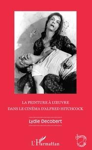 Lydie Decobert - La peinture à l'oeuvre dans le cinéma d'Alfred Hitchcock.