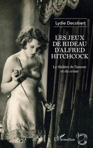 Lydie Decobert - Les jeux de rideau d'Alfred Hitchcock - Le théâtre de l'amour et du crime.
