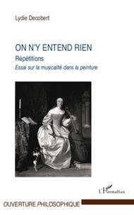 Lydie Decobert - On n'y entend rien - Répétitions, essais sur la musicalité dans la peinture.