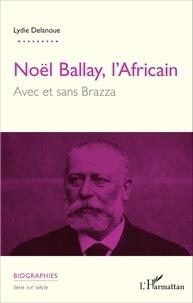 Lydie Delanoue - Noël Ballay, l'Africain - Avec et sans Brazza.