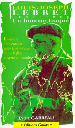 Lydie Garreau - L.-J. Lebret - Un homme traqué, 1897-1966.