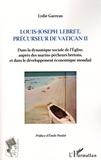 Lydie Garreau - Louis-Joseph Lebret, précurseur du Vatican II - Dans la dynamique sociale de l'Eglise, auprès des marins-pêcheurs bretons, et dans le développement économique mondial.
