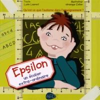 Lydie Laurent et Véronique Cellier - Epsilon, un écolier extra-ordinaire - Qu'est-ce que l'autisme à l'école ?.