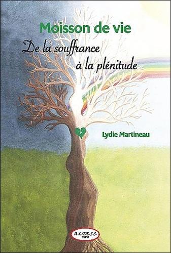 Lydie Martineau - Moisson de vie - Comment d'un champ de souffrance récolter la plénitude !.