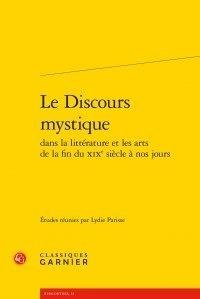 Lydie Parisse - Le Discours mystique dans la littérature et les arts de la fin du XIXe siècle à nos jours.