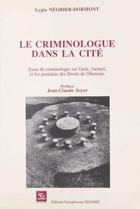 Lygia Négrier-Dormont et Jean-Claude Soyer - Le Criminologue dans la cité : essai de criminologie sur l'acte, l'actuel et les postulats des droits de l'homme.