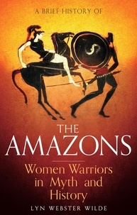 Lyn Webster Wilde - A Brief History of the Amazons - Women Warriors in Myth and History.