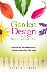 Lyndon Penner - Garden Design for the Short Season Yard - Everything You Need to Know for the Chinook and Canadian Prairie Zones.