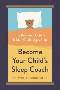 Lynelle Schneeberg - Become Your Child's Sleep Coach - The Bedtime Doctor's 5-Step Guide, Ages 3-10.