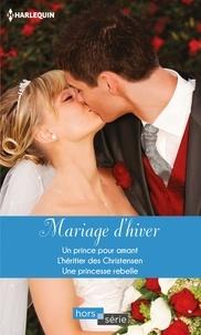 Lynn Raye Harris et Lynn Raye Harris - Mariage d'hiver - Un prince pour amant - L'héritier des Christensen - Une princesse rebelle.
