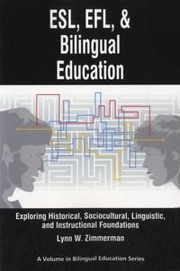 Lynn W Zimmerman - ESL, EFL and Bilingual Education - Exploring Historical, Sociocultural, Linguistic, and Instructional Foundations.
