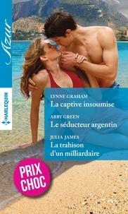 Lynne Graham et Abby Green - La captive insoumise - Le séducteur argentin - La trahison d'un milliardaire.