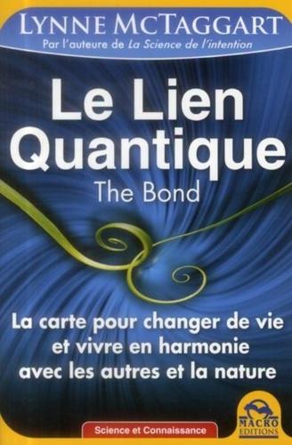 Lynne McTaggart - Le lien quantique, the Bond - La carte pour changer de vie et vivre en harmonie avec les autres et la nature.