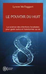 Lynne McTaggart - Le pouvoir du huit - La science des intentions focalisées pour guérir autrui et transformer sa vie.