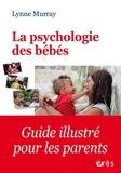Lynne Murray - La psychologie des bébés - Comment les relations favorisent le développement de l'enfant de la naissance à 2 ans.