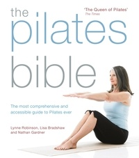 Lynne Robinson et Lisa Bradshaw - The Pilates Bible - The most comprehensive and accessible guide to Pilates ever.